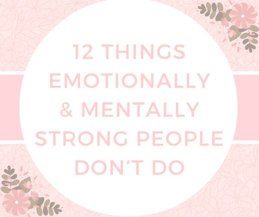 12 Things Emotionally & Mentally Strong People Don't Do
