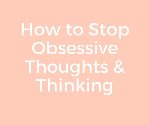 How to Stop Obsessive Thoughts & Thinking