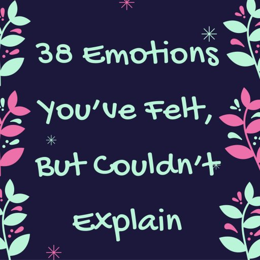 38 Emotions You've Felt, But Couldn't Explain